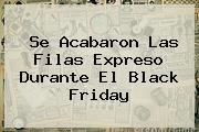 Se Acabaron Las Filas Expreso Durante El <b>Black Friday</b>