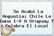 Se Acabó La Angustia: <b>Chile</b> Le Gana 1-0 A <b>Uruguay</b> Y Celebra El Local