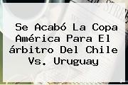 Se Acabó La Copa América Para El árbitro Del <b>Chile Vs</b>. <b>Uruguay</b>