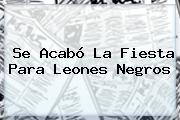 Se Acabó La Fiesta Para <b>Leones Negros</b>