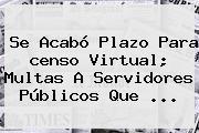 Se Acabó Plazo Para <b>censo</b> Virtual; Multas A Servidores Públicos Que ...