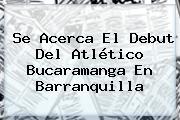 Se Acerca El Debut Del Atlético Bucaramanga En Barranquilla