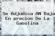Se Adjudica AN Baja En <b>precios De La Gasolina</b>