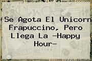 Se Agota El <b>Unicorn Frapuccino</b>, Pero Llega La ?Happy Hour?