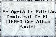 Se Agotó La Edición Dominical De EL TIEMPO Con <b>álbum Panini</b>