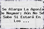 Se Alarga La Agonía De <b>Neymar</b>: Aún No Se Sabe Si Estará En Los <b>...</b>