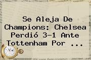 Se Aleja De Champions: Chelsea Perdió 3-1 Ante Tottenham Por ...