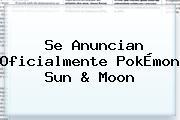 Se Anuncian Oficialmente <b>PokÉmon Sun</b> &amp; <b>Moon</b>
