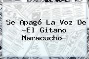 Se Apagó La Voz De ?El Gitano Maracucho?