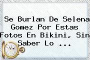 Se Burlan De <b>Selena Gomez</b> Por Estas Fotos En Bikini, Sin Saber Lo ...