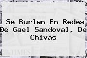 Se Burlan En Redes De Gael Sandoval, De <b>Chivas</b>