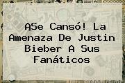 ¡Se Cansó! La Amenaza De <b>Justin Bieber</b> A Sus Fanáticos