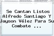 Se Cantan Listos Alfredo Santiago Y Jayson <b>Vélez</b> Para Su Combate ...