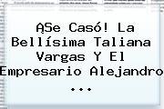 ¡Se Casó! La Bellísima <b>Taliana Vargas</b> Y El Empresario Alejandro <b>...</b>