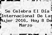 Se Celebra El <b>Día Internacional De La Mujer 2016</b>, Hoy 8 De Marzo