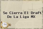 Se Cierra El <b>Draft</b> De La <b>Liga MX</b>