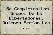 Se Completan Los Grupos De La <b>Libertadores</b>: Quiénes Serían Los ...