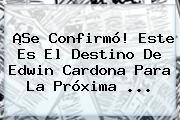 ¡Se Confirmó! Este Es El Destino De <b>Edwin Cardona</b> Para La Próxima ...