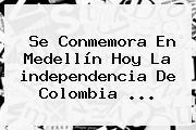 Se Conmemora En Medellín Hoy La <b>independencia De Colombia</b> <b>...</b>