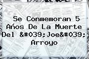 Se Conmemoran 5 Años De La Muerte Del &#039;<b>Joe</b>&#039; <b>Arroyo</b>