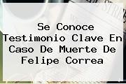 Se Conoce Testimonio Clave En Caso De Muerte De <b>Felipe Correa</b>