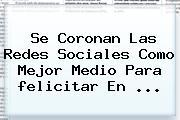 Se Coronan Las Redes Sociales Como Mejor Medio Para <b>felicitar</b> En ...