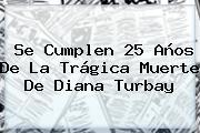 Se Cumplen 25 Años De La Trágica Muerte De <b>Diana Turbay</b>