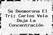 Se Desmorona El Tri; <b>Carlos Vela</b> Deja La Concentración