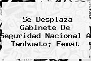 <i>Se Desplaza Gabinete De Seguridad Nacional A Tanhuato: Femat</i>