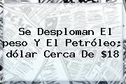 Se Desploman El <b>peso</b> Y El Petróleo; <b>dólar</b> Cerca De $18
