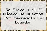 Se Eleva A 41 El Número De Muertos Por <b>terremoto En Ecuador</b>
