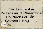 Se Enfrentan Policías Y Maestros En <b>Nochixtlán</b>, <b>Oaxaca</b>; Hay <b>...</b>