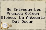 Se Entregan Los Premios <b>Golden Globes</b>, La Antesala Del Oscar