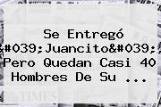 Se Entregó '<b>Juancito</b>', Pero Quedan Casi 40 Hombres De Su ...