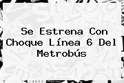 Se Estrena Con Choque <b>Línea 6</b> Del <b>Metrobús</b>