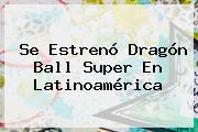 Se Estrenó Dragón Ball Super En Latinoamérica