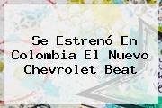 Se Estrenó En Colombia El Nuevo <b>Chevrolet Beat</b>