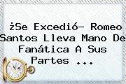 ¿Se Excedió? <b>Romeo Santos</b> Lleva Mano De Fanática A Sus Partes ...