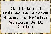 Se Filtra El Tráiler De <b>Suicide Squad</b>, La Próxima Película De DC Comics