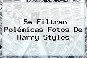Se Filtran Polémicas Fotos De Harry Styles