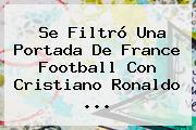 Se Filtró Una Portada De France Football Con Cristiano Ronaldo ...