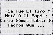 ?Se Fue El Tiro Y Maté A Mi Papá?: <b>Darío Gómez</b> Habla De Hechos Que <b>...</b>