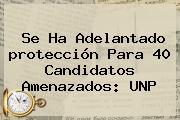 Se Ha Adelantado <b>protección</b> Para 40 Candidatos Amenazados: UNP