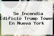 Se Incendia Edificio <b>Trump Tower</b> En Nueva York