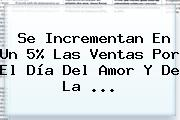 Se Incrementan En Un 5% Las Ventas Por El <b>Día Del Amor</b> Y De La <b>...</b>
