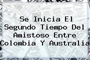 Se Inicia El Segundo Tiempo Del Amistoso Entre <b>Colombia</b> Y <b>Australia</b>