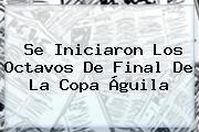 Se Iniciaron Los Octavos De Final De La <b>Copa Águila</b>