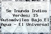 Se Inunda <b>Indios Verdes</b>; 15 Automóviles Bajo El Agua - El Universal