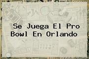 Se Juega El <b>Pro Bowl</b> En Orlando