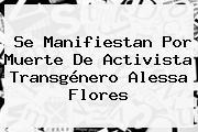 Se Manifiestan Por Muerte De Activista Transgénero <b>Alessa Flores</b>